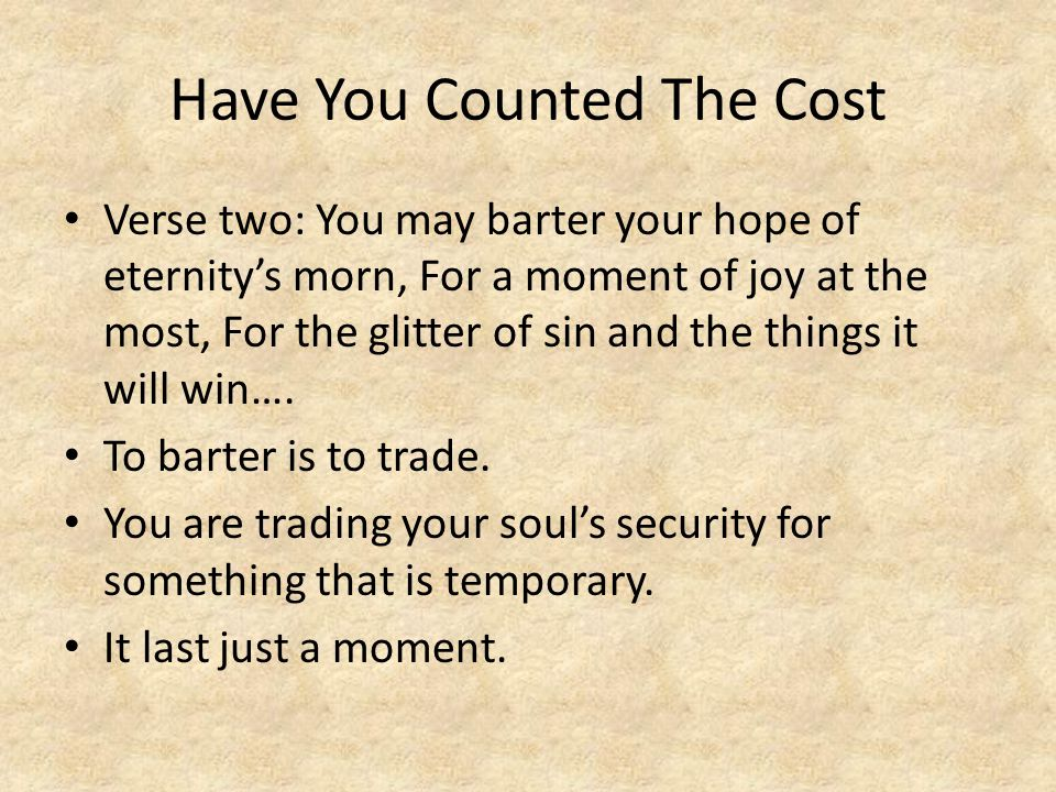 Have You Counted The Cost Verse two: You may barter your hope of eternity's morn, For a moment of joy at the most, For the glitter of sin and the thin