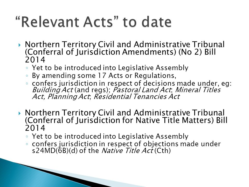  Northern Territory Civil and Administrative Tribunal (Conferral of Jurisdiction Amendments) Bill 2014 ◦ Introduced to LA on 20 Aug 2014 ◦ Yet to be