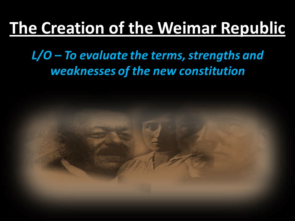 The Creation of the Weimar Republic L/O – To evaluate the terms, strengths and weaknesses of the new constitution