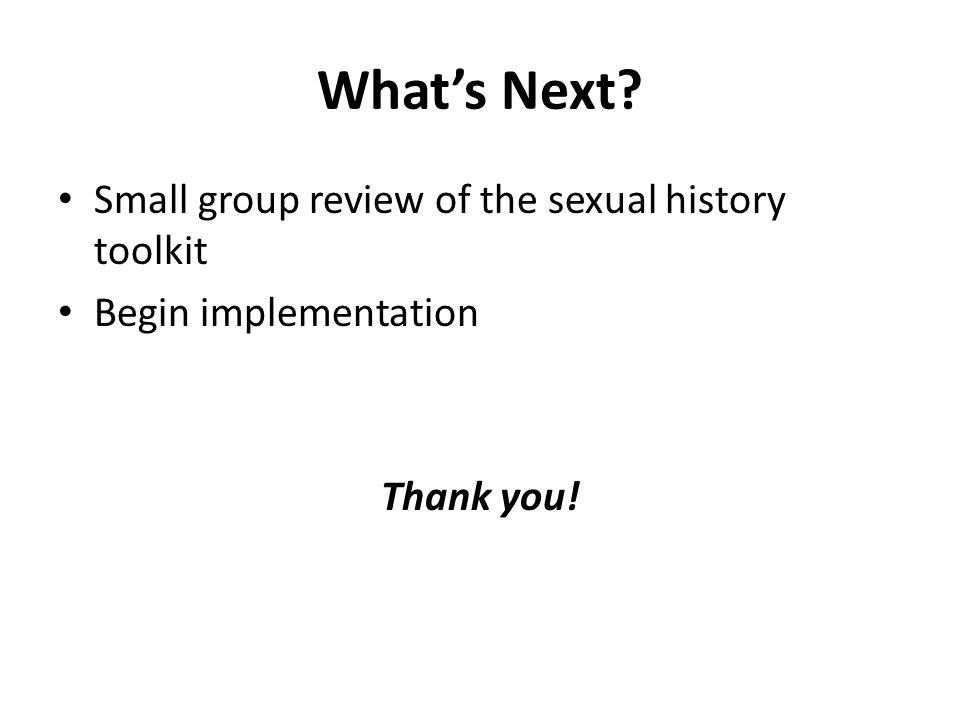 What's Next Small group review of the sexual history toolkit Begin implementation Thank you!
