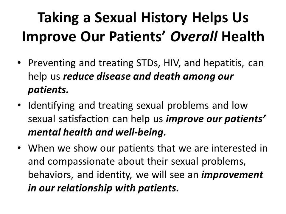 The Sexual History Helps Us to Be Patient-Centered In a survey of 500 men and women over age 25: – 85% said they were interested in talking to their doctors about sexual issues – 71% thought their doctor would likely dismiss their concerns.