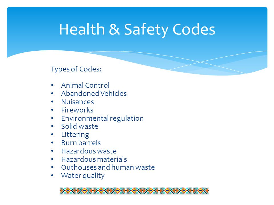 Health & Safety Codes Types of Codes: Animal Control Abandoned Vehicles Nuisances Fireworks Environmental regulation Solid waste Littering Burn barrels Hazardous waste Hazardous materials Outhouses and human waste Water quality