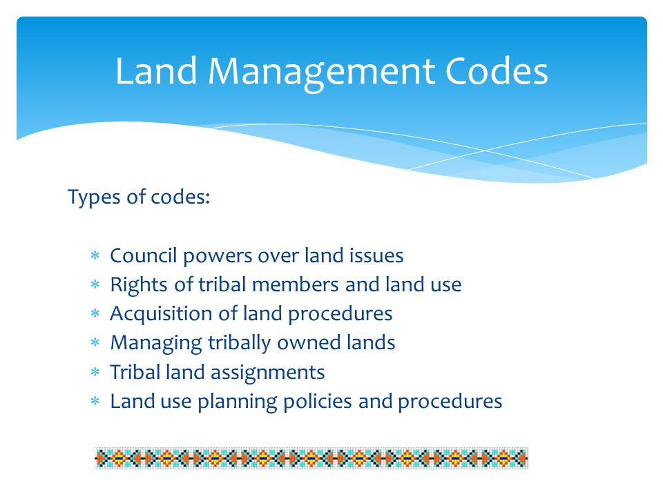 Types of codes:  Council powers over land issues  Rights of tribal members and land use  Acquisition of land procedures  Managing tribally owned lands  Tribal land assignments  Land use planning policies and procedures Land Management Codes