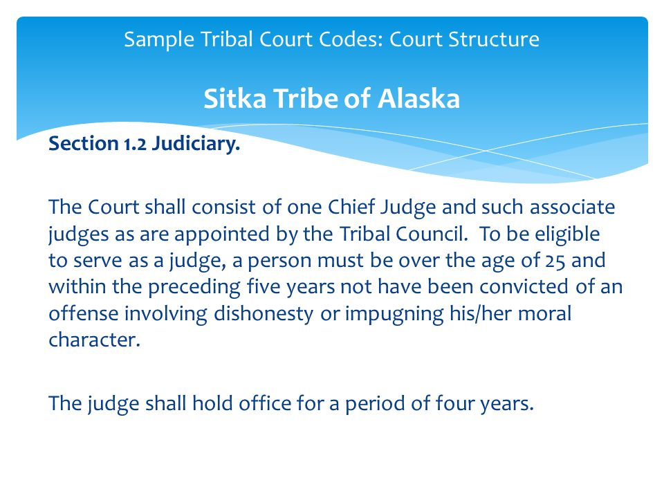 Section 1.2 Judiciary. The Court shall consist of one Chief Judge and such associate judges as are appointed by the Tribal Council. To be eligible to