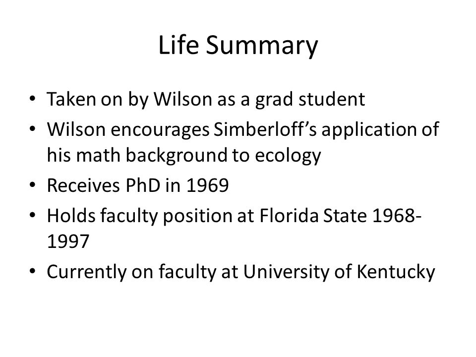 Life Summary Taken on by Wilson as a grad student Wilson encourages Simberloff's application of his math background to ecology Receives PhD in 1969 Ho