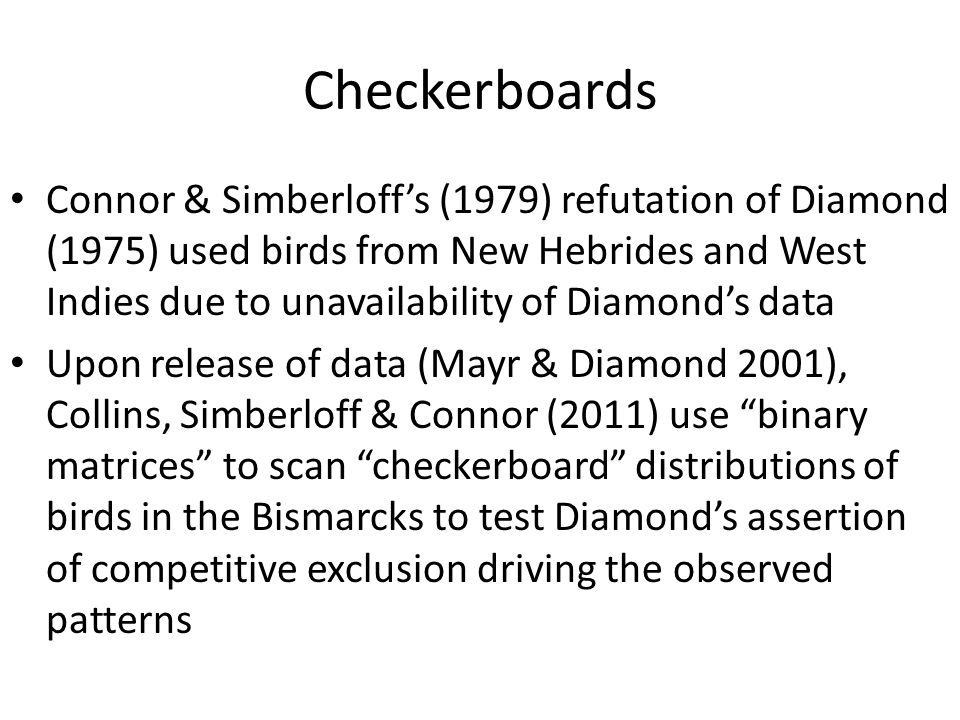 Checkerboards Connor & Simberloff's (1979) refutation of Diamond (1975) used birds from New Hebrides and West Indies due to unavailability of Diamond'