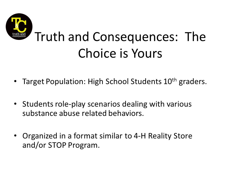 Truth and Consequences: The Choice is Yours Target Population: High School Students 10 th graders.