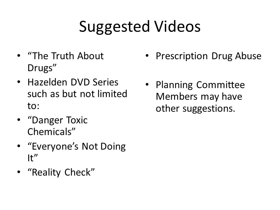 Suggested Videos The Truth About Drugs Hazelden DVD Series such as but not limited to: Danger Toxic Chemicals Everyone's Not Doing It Reality Check Prescription Drug Abuse Planning Committee Members may have other suggestions.