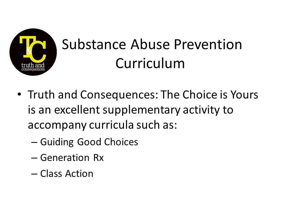 Substance Abuse Prevention Curriculum Truth and Consequences: The Choice is Yours is an excellent supplementary activity to accompany curricula such as: – Guiding Good Choices – Generation Rx – Class Action
