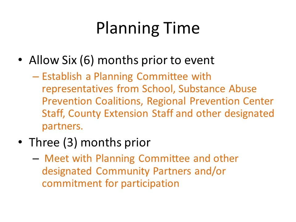Planning Time Allow Six (6) months prior to event – Establish a Planning Committee with representatives from School, Substance Abuse Prevention Coalitions, Regional Prevention Center Staff, County Extension Staff and other designated partners.