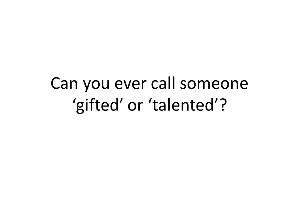Can you ever call someone 'gifted' or 'talented'