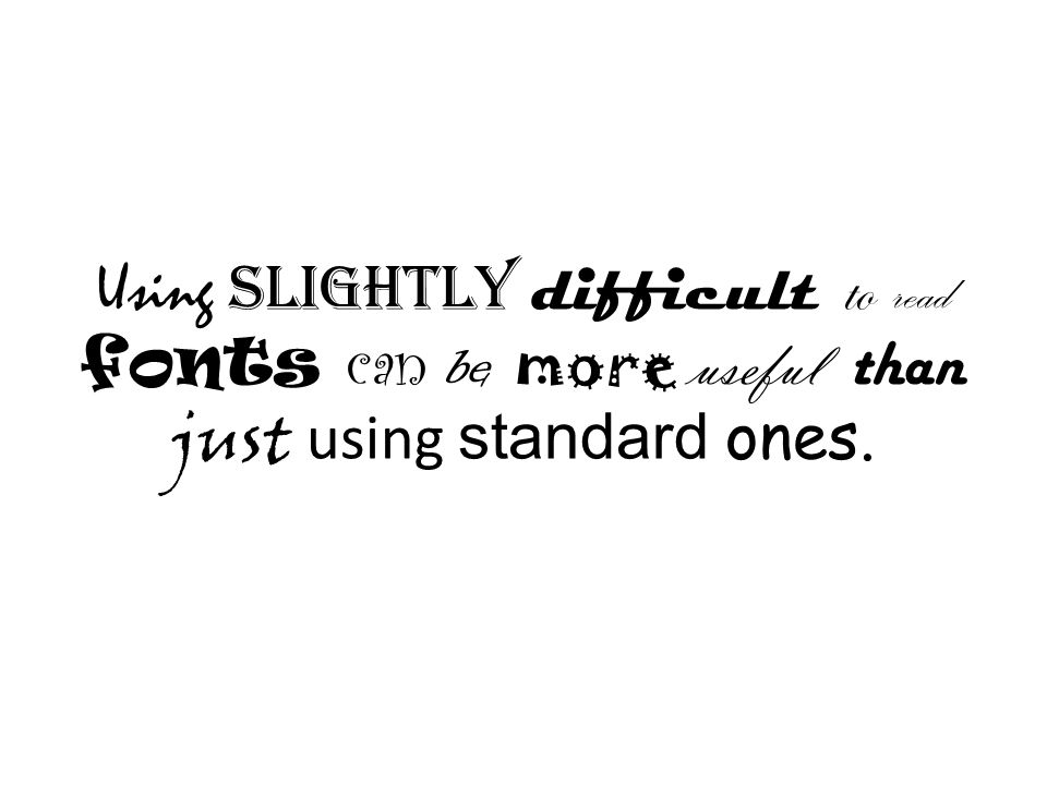 Using slightly difficult to read fonts can be more useful than just using standard ones.