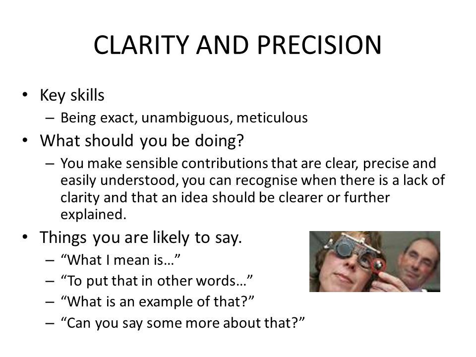 CLARITY AND PRECISION Key skills – Being exact, unambiguous, meticulous What should you be doing.