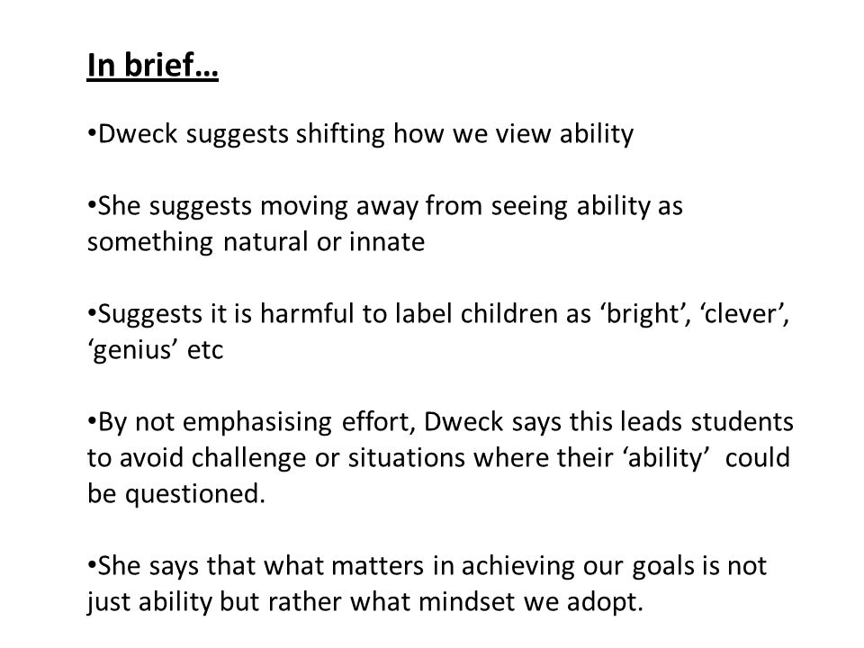 In brief… Dweck suggests shifting how we view ability She suggests moving away from seeing ability as something natural or innate Suggests it is harmful to label children as 'bright', 'clever', 'genius' etc By not emphasising effort, Dweck says this leads students to avoid challenge or situations where their 'ability' could be questioned.