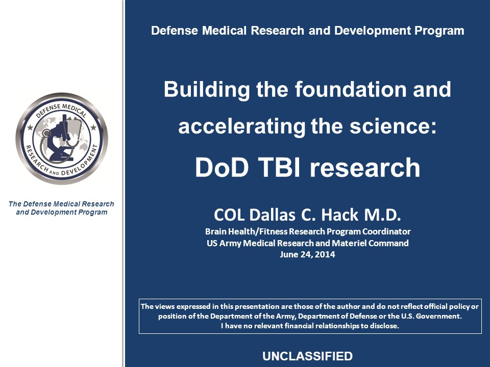 The Defense Medical Research and Development Program Defense Medical Research and Development Program Building the foundation and accelerating the science: DoD TBI research COL Dallas C.