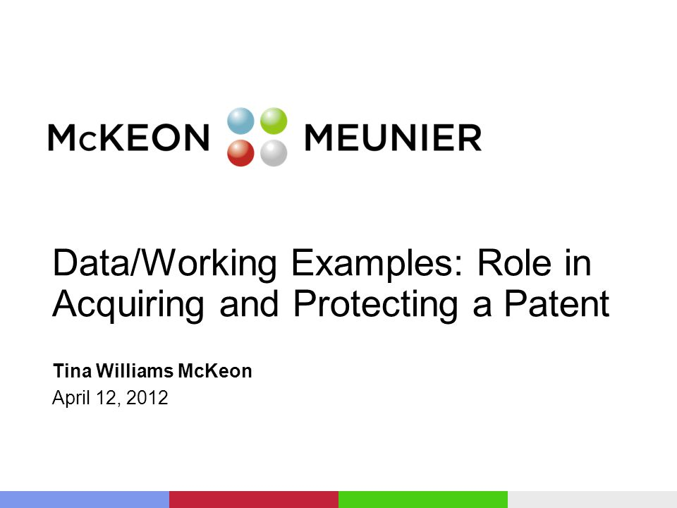 Data/Working Examples: Role in Acquiring and Protecting a Patent Tina Williams McKeon April 12, 2012