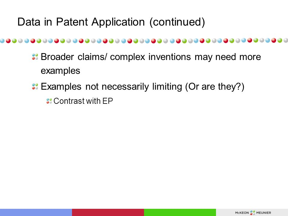 Data in Patent Application (continued) Broader claims/ complex inventions may need more examples Examples not necessarily limiting (Or are they ) Contrast with EP