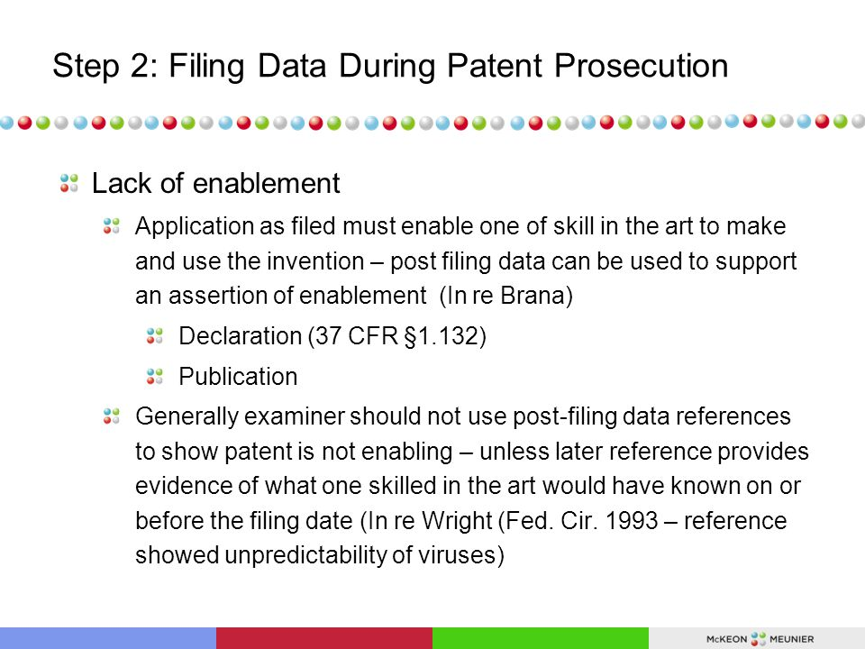 Step 2: Filing Data During Patent Prosecution Lack of enablement Application as filed must enable one of skill in the art to make and use the invention – post filing data can be used to support an assertion of enablement (In re Brana) Declaration (37 CFR §1.132) Publication Generally examiner should not use post-filing data references to show patent is not enabling – unless later reference provides evidence of what one skilled in the art would have known on or before the filing date (In re Wright (Fed.