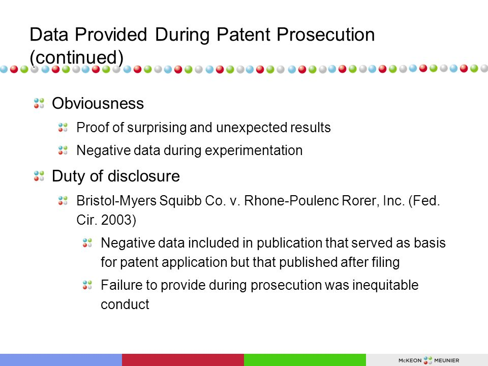Data Provided During Patent Prosecution (continued) Obviousness Proof of surprising and unexpected results Negative data during experimentation Duty of disclosure Bristol-Myers Squibb Co.