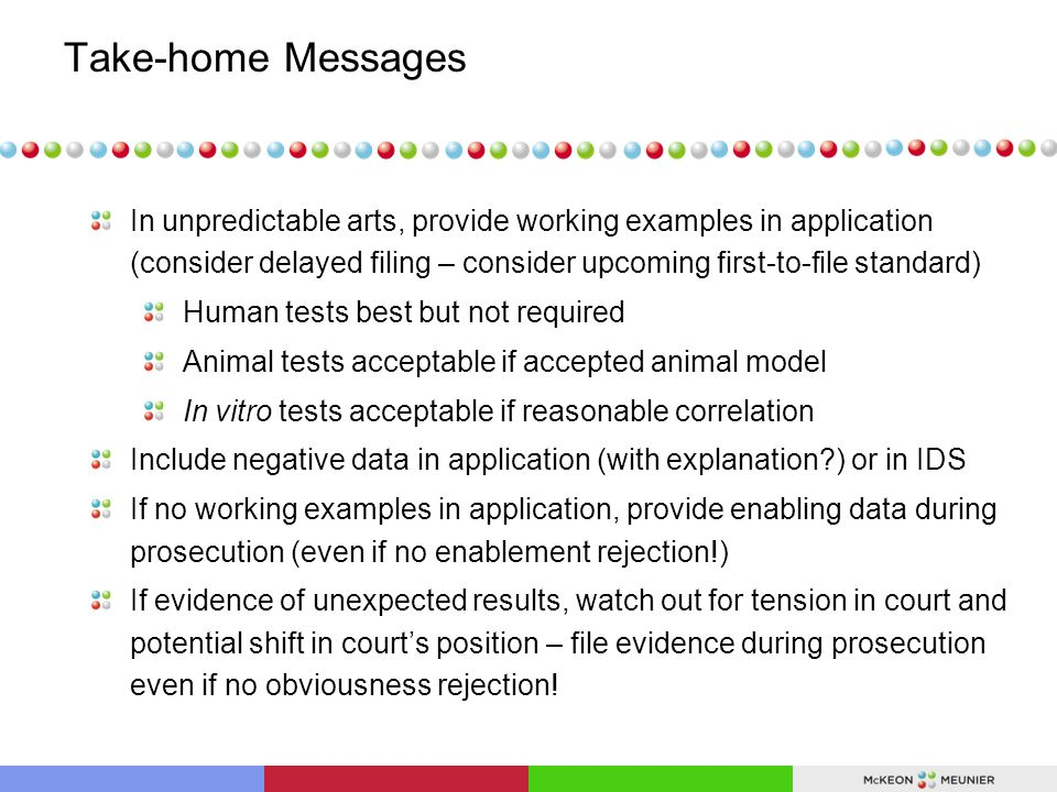 Take-home Messages In unpredictable arts, provide working examples in application (consider delayed filing – consider upcoming first-to-file standard) Human tests best but not required Animal tests acceptable if accepted animal model In vitro tests acceptable if reasonable correlation Include negative data in application (with explanation ) or in IDS If no working examples in application, provide enabling data during prosecution (even if no enablement rejection!) If evidence of unexpected results, watch out for tension in court and potential shift in court's position – file evidence during prosecution even if no obviousness rejection!