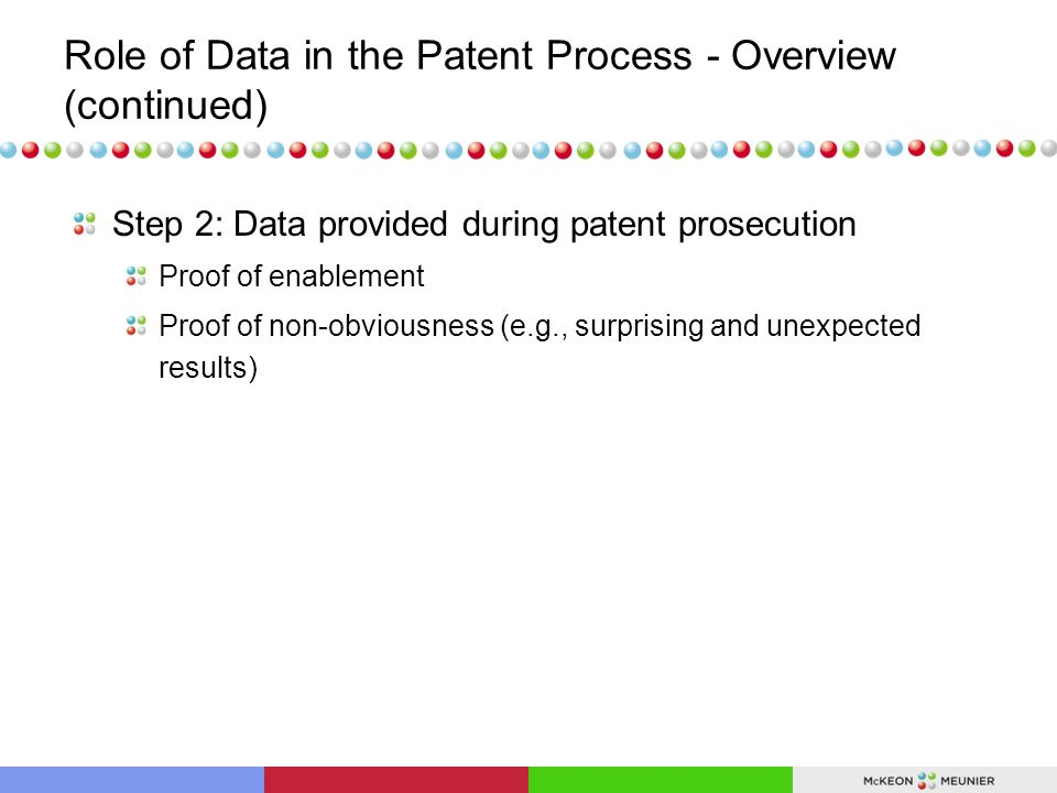 Role of Data in the Patent Process – Overview (continued) Step 3: Data provided during litigation (context: invalidity of granted patent) Proof of enablement Proof of secondary factors of nonobviousness (e.g., surprising and unexpected results)