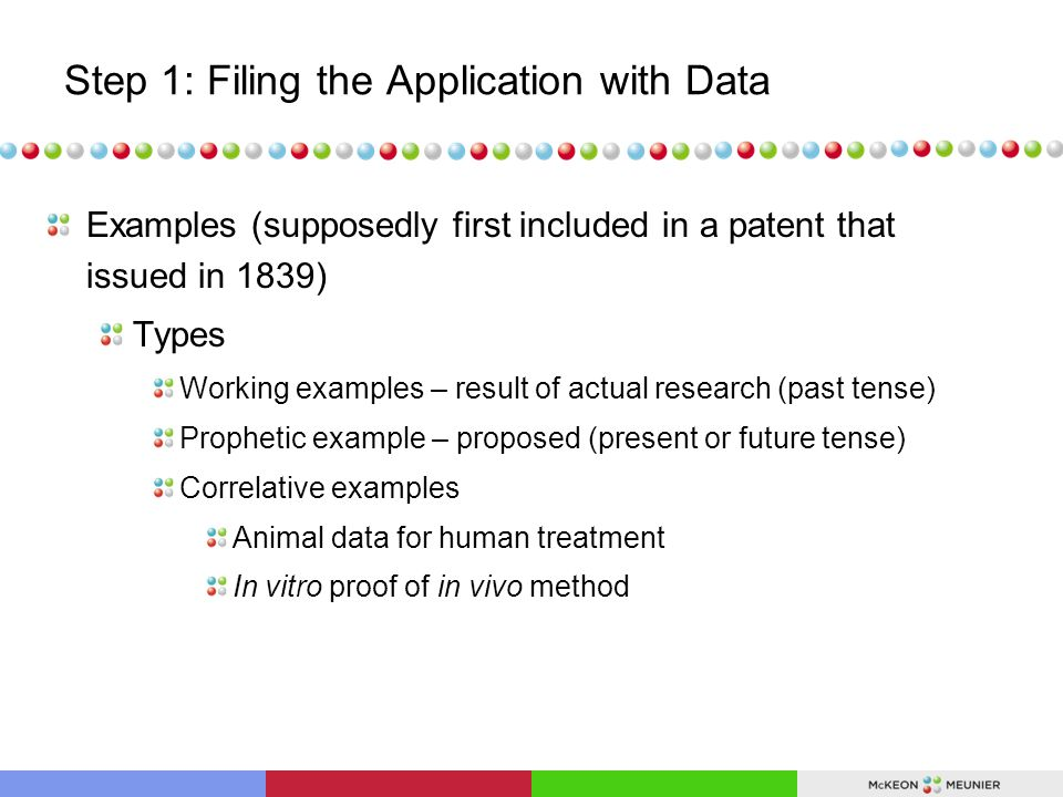 Step 1: Filing the Application with Data Examples (supposedly first included in a patent that issued in 1839) Types Working examples – result of actual research (past tense) Prophetic example – proposed (present or future tense) Correlative examples Animal data for human treatment In vitro proof of in vivo method