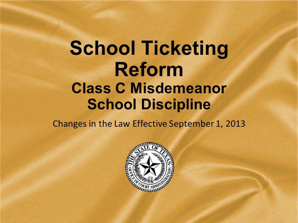 School Ticketing Reform Class C Misdemeanor School Discipline Changes in the Law Effective September 1, 2013 1