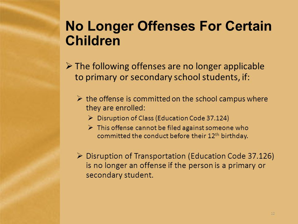 No Longer Offenses For Certain Children  The following offenses are no longer applicable to primary or secondary school students, if:  the offense is committed on the school campus where they are enrolled:  Disruption of Class (Education Code 37.124)  This offense cannot be filed against someone who committed the conduct before their 12 th birthday.