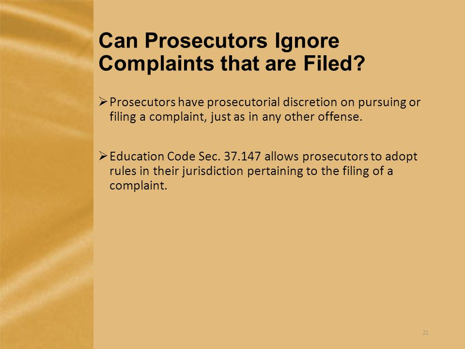 Can Prosecutors Ignore Complaints that are Filed?  Prosecutors have prosecutorial discretion on pursuing or filing a complaint, just as in any other