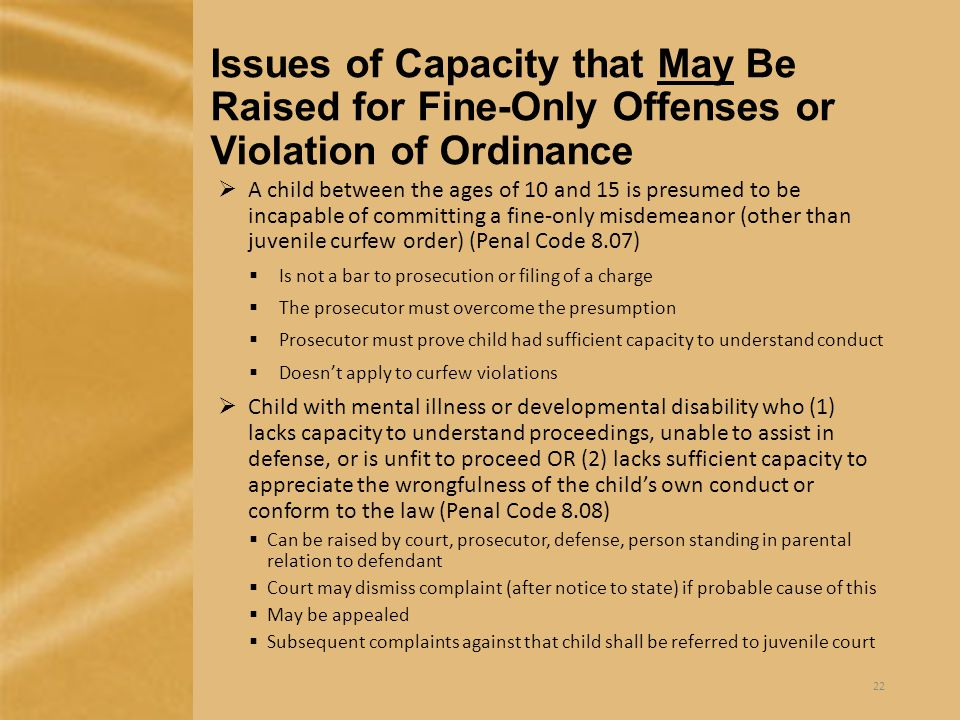 Issues of Capacity that May Be Raised for Fine-Only Offenses or Violation of Ordinance  A child between the ages of 10 and 15 is presumed to be incapable of committing a fine-only misdemeanor (other than juvenile curfew order) (Penal Code 8.07)  Is not a bar to prosecution or filing of a charge  The prosecutor must overcome the presumption  Prosecutor must prove child had sufficient capacity to understand conduct  Doesn't apply to curfew violations  Child with mental illness or developmental disability who (1) lacks capacity to understand proceedings, unable to assist in defense, or is unfit to proceed OR (2) lacks sufficient capacity to appreciate the wrongfulness of the child's own conduct or conform to the law (Penal Code 8.08)  Can be raised by court, prosecutor, defense, person standing in parental relation to defendant  Court may dismiss complaint (after notice to state) if probable cause of this  May be appealed  Subsequent complaints against that child shall be referred to juvenile court 22