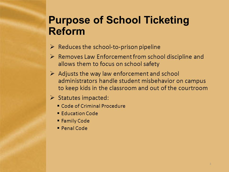 Purpose of School Ticketing Reform  Reduces the school-to-prison pipeline  Removes Law Enforcement from school discipline and allows them to focus on school safety  Adjusts the way law enforcement and school administrators handle student misbehavior on campus to keep kids in the classroom and out of the courtroom  Statutes impacted:  Code of Criminal Procedure  Education Code  Family Code  Penal Code 3