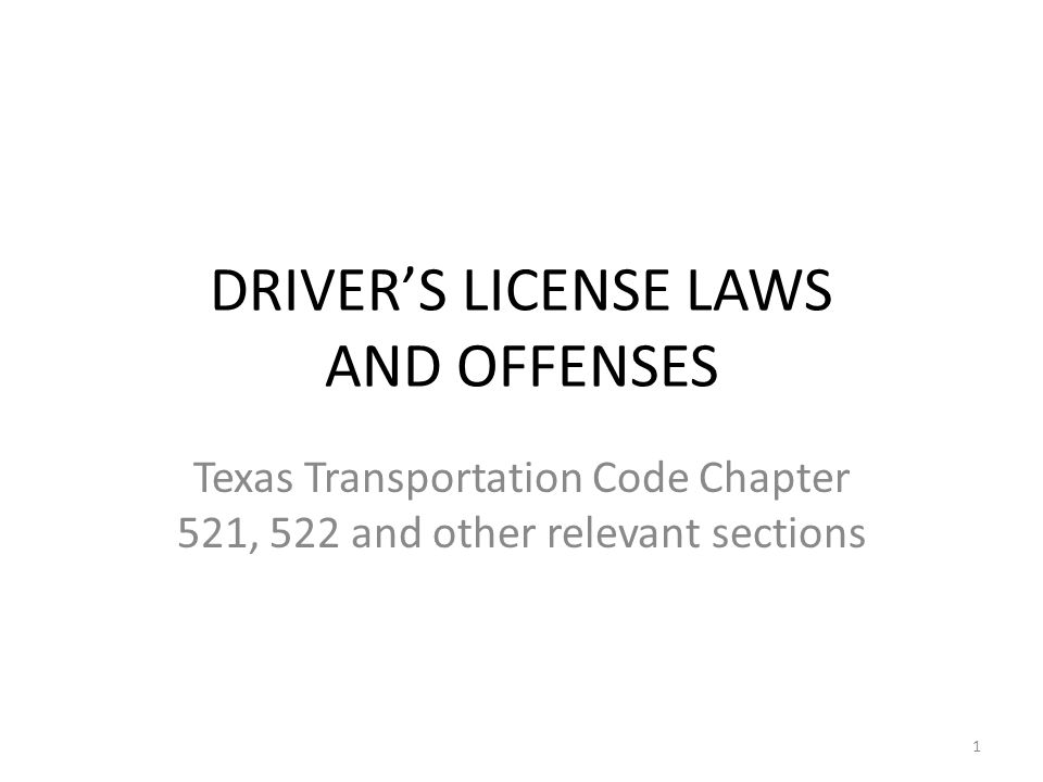 DRIVER'S LICENSE LAWS AND OFFENSES Texas Transportation Code Chapter 521, 522 and other relevant sections 1