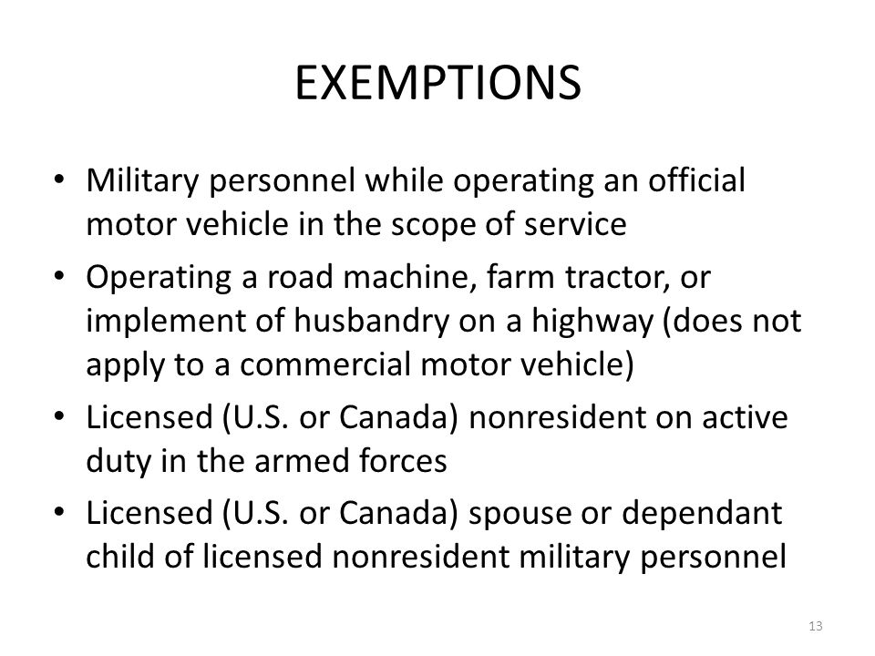 EXEMPTIONS Military personnel while operating an official motor vehicle in the scope of service Operating a road machine, farm tractor, or implement of husbandry on a highway (does not apply to a commercial motor vehicle) Licensed (U.S.