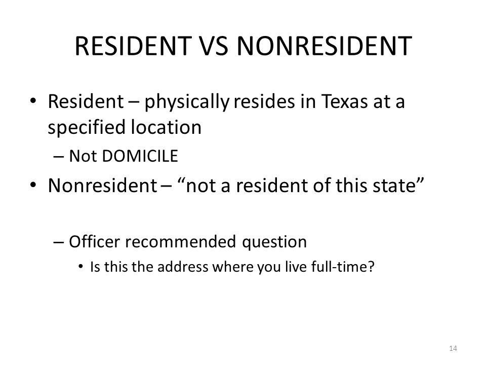 RESIDENT VS NONRESIDENT Resident – physically resides in Texas at a specified location – Not DOMICILE Nonresident – not a resident of this state – Officer recommended question Is this the address where you live full-time.