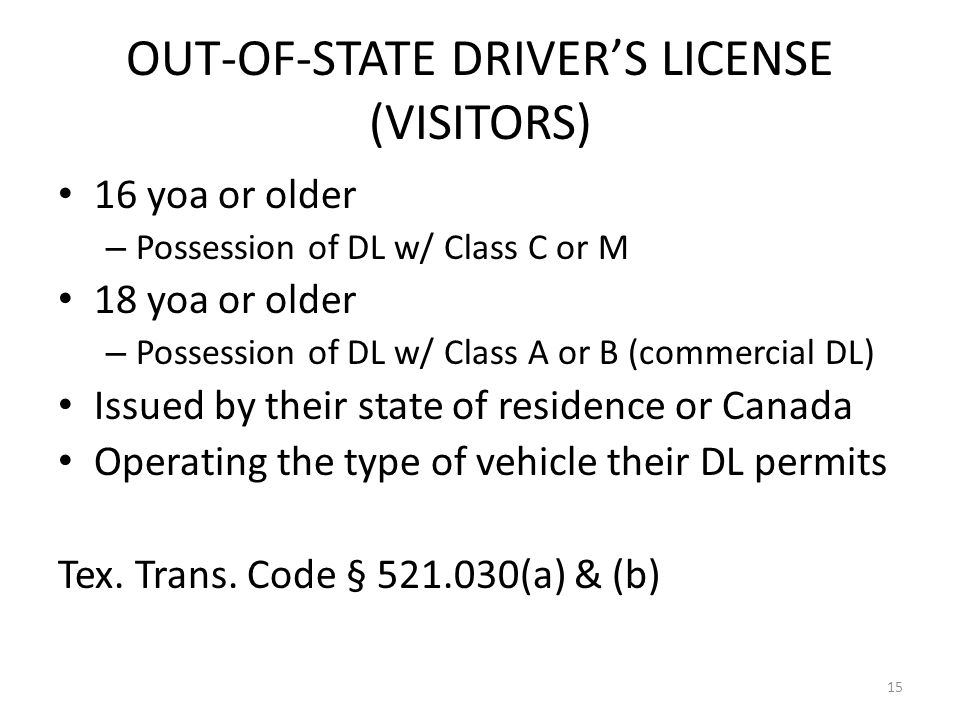 OUT-OF-STATE DRIVER'S LICENSE (VISITORS) 16 yoa or older – Possession of DL w/ Class C or M 18 yoa or older – Possession of DL w/ Class A or B (commercial DL) Issued by their state of residence or Canada Operating the type of vehicle their DL permits Tex.
