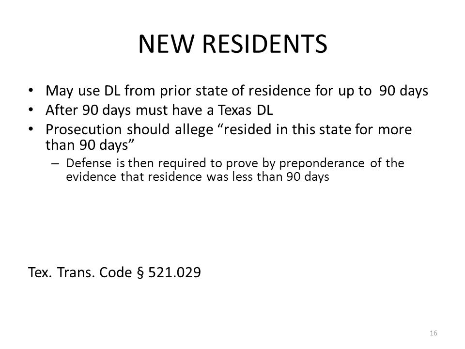"NEW RESIDENTS May use DL from prior state of residence for up to 90 days After 90 days must have a Texas DL Prosecution should allege ""resided in this"
