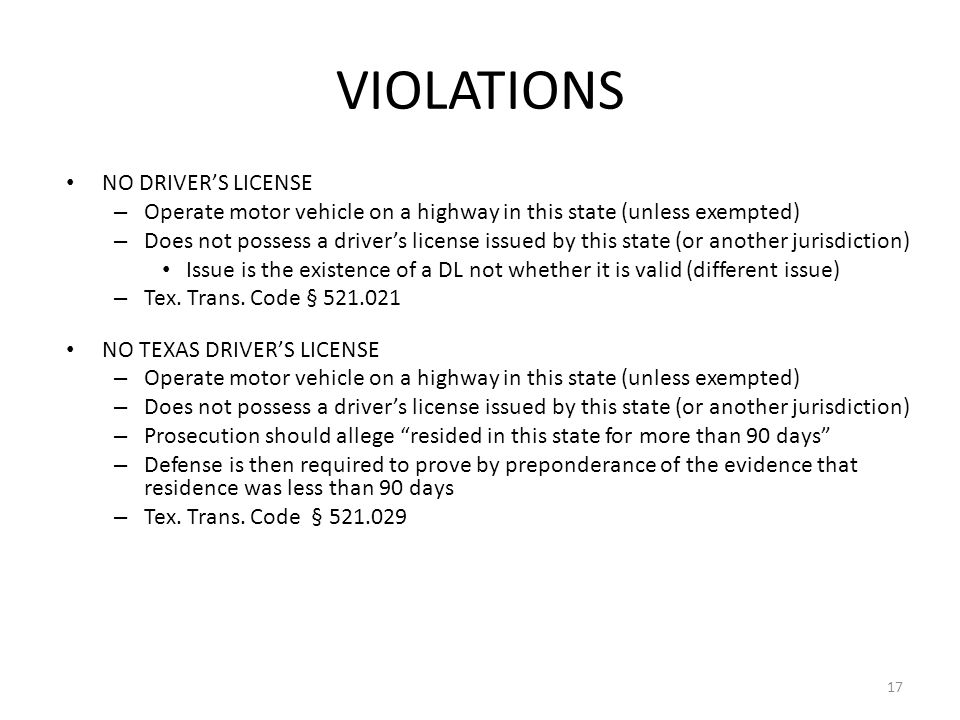VIOLATIONS NO DRIVER'S LICENSE – Operate motor vehicle on a highway in this state (unless exempted) – Does not possess a driver's license issued by this state (or another jurisdiction) Issue is the existence of a DL not whether it is valid (different issue) – Tex.