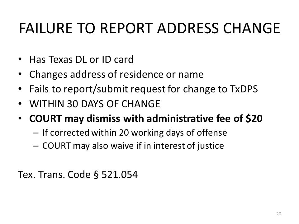 FAILURE TO REPORT ADDRESS CHANGE Has Texas DL or ID card Changes address of residence or name Fails to report/submit request for change to TxDPS WITHIN 30 DAYS OF CHANGE COURT may dismiss with administrative fee of $20 – If corrected within 20 working days of offense – COURT may also waive if in interest of justice Tex.