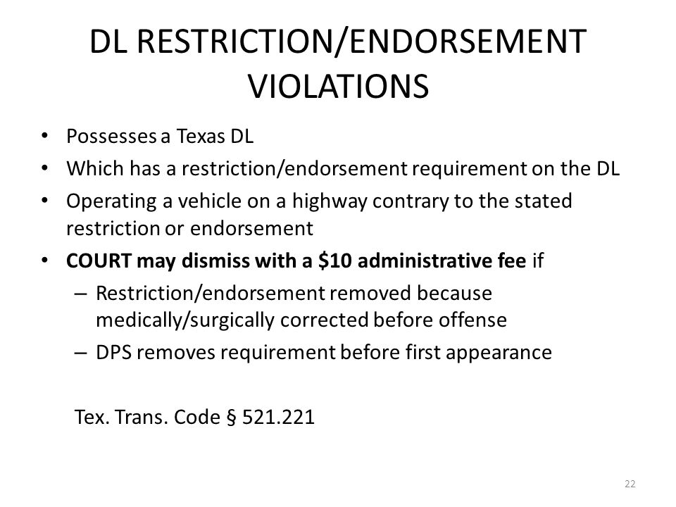 DL RESTRICTION/ENDORSEMENT VIOLATIONS Possesses a Texas DL Which has a restriction/endorsement requirement on the DL Operating a vehicle on a highway contrary to the stated restriction or endorsement COURT may dismiss with a $10 administrative fee if – Restriction/endorsement removed because medically/surgically corrected before offense – DPS removes requirement before first appearance Tex.