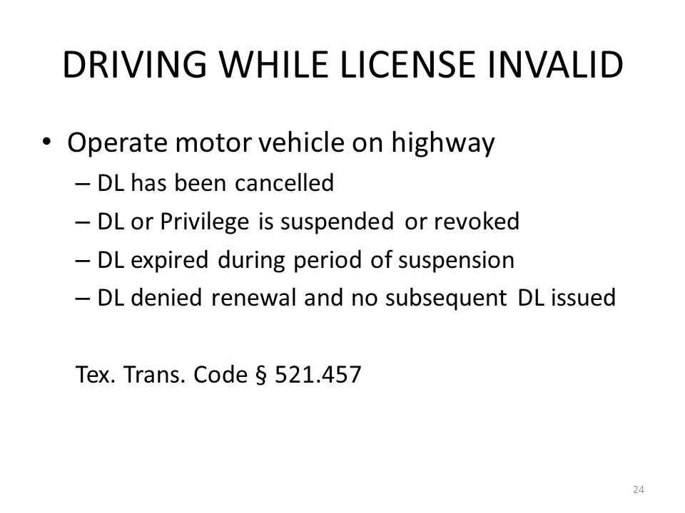 DRIVING WHILE LICENSE INVALID Operate motor vehicle on highway – DL has been cancelled – DL or Privilege is suspended or revoked – DL expired during period of suspension – DL denied renewal and no subsequent DL issued Tex.