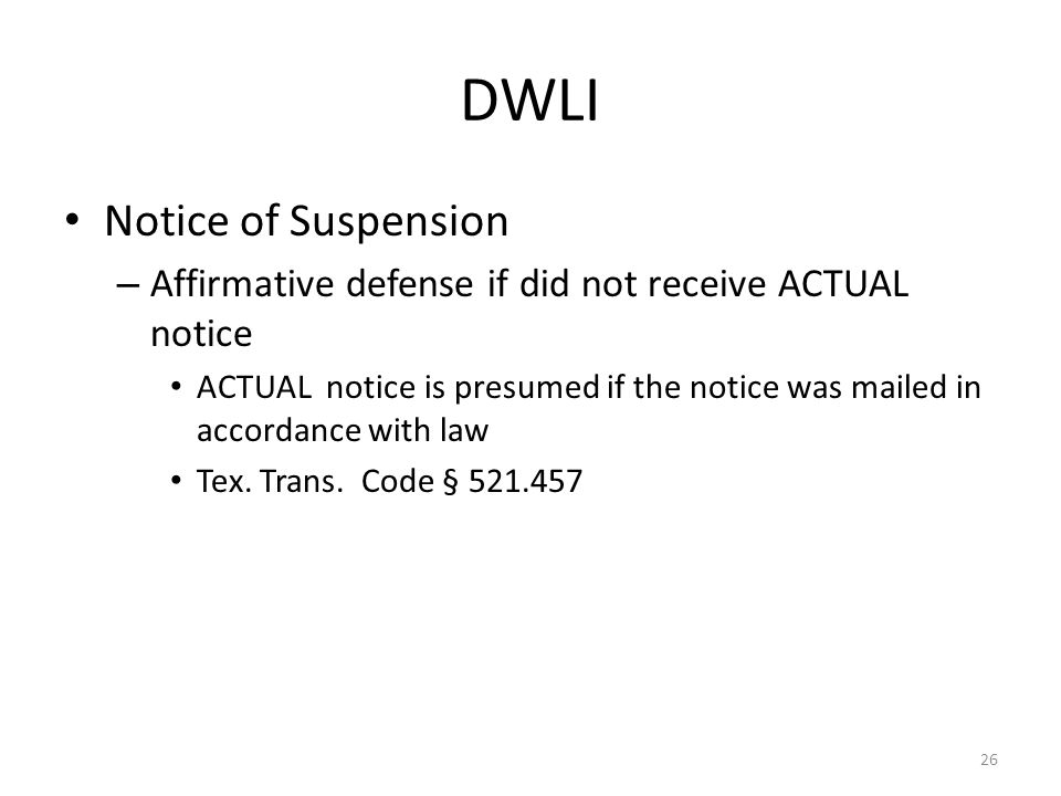 DWLI Notice of Suspension – Affirmative defense if did not receive ACTUAL notice ACTUAL notice is presumed if the notice was mailed in accordance with law Tex.