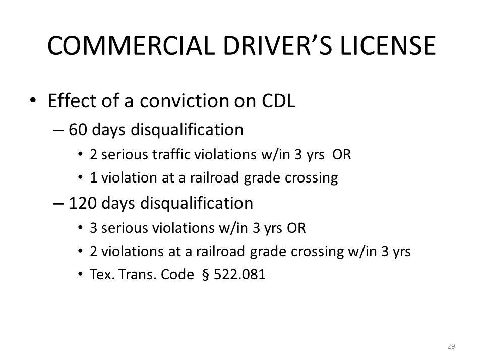 COMMERCIAL DRIVER'S LICENSE Effect of a conviction on CDL – 60 days disqualification 2 serious traffic violations w/in 3 yrs OR 1 violation at a railroad grade crossing – 120 days disqualification 3 serious violations w/in 3 yrs OR 2 violations at a railroad grade crossing w/in 3 yrs Tex.