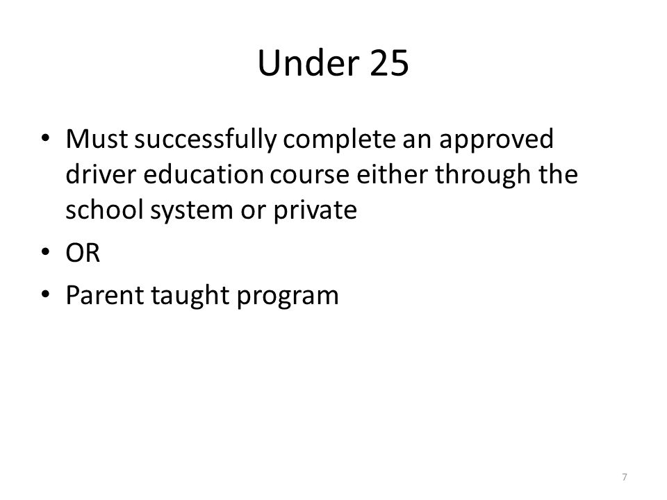 Under 25 Must successfully complete an approved driver education course either through the school system or private OR Parent taught program 7