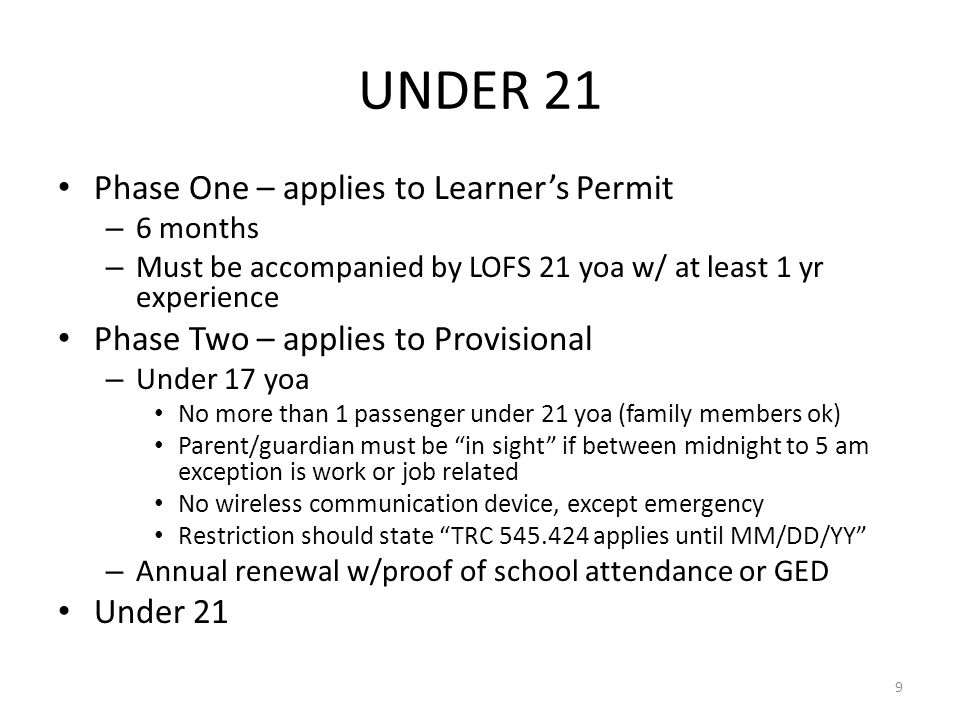 UNDER 21 Phase One – applies to Learner's Permit – 6 months – Must be accompanied by LOFS 21 yoa w/ at least 1 yr experience Phase Two – applies to Provisional – Under 17 yoa No more than 1 passenger under 21 yoa (family members ok) Parent/guardian must be in sight if between midnight to 5 am exception is work or job related No wireless communication device, except emergency Restriction should state TRC 545.424 applies until MM/DD/YY – Annual renewal w/proof of school attendance or GED Under 21 9