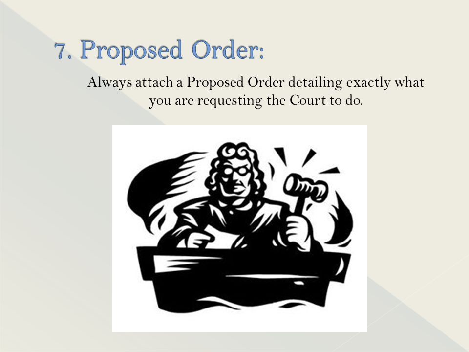 Always attach a Proposed Order detailing exactly what you are requesting the Court to do.