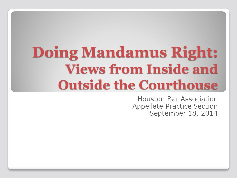 Doing Mandamus Right: Views from Inside and Outside the Courthouse Houston Bar Association Appellate Practice Section September 18, 2014