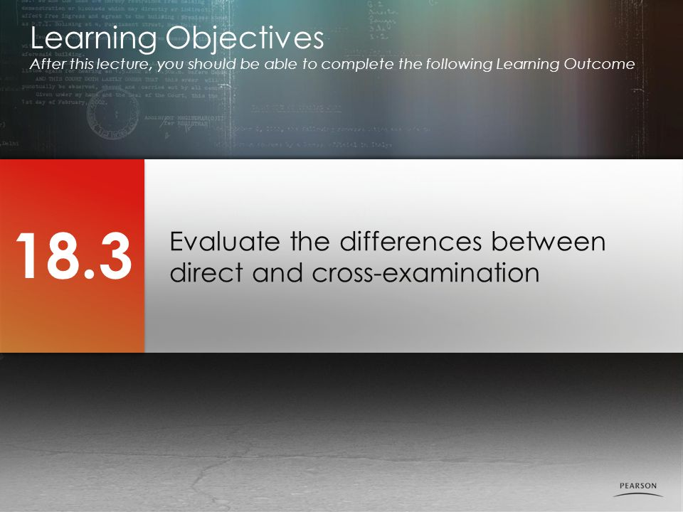 Evaluate the differences between direct and cross-examination Learning Objectives After this lecture, you should be able to complete the following Learning Outcome 18.3