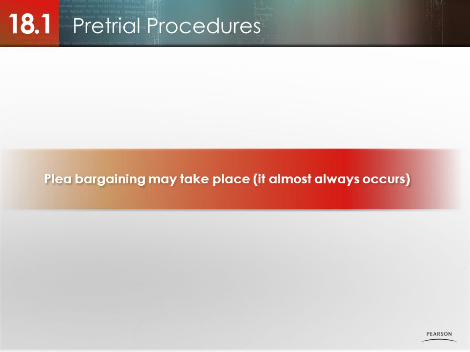Pretrial Procedures 18.1 Plea bargaining may take place (it almost always occurs)