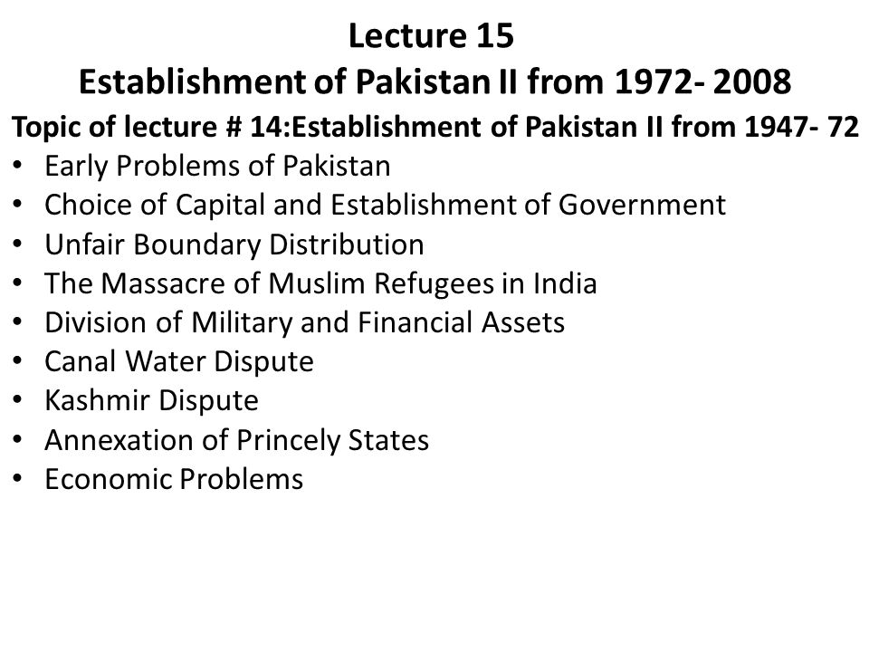 Lecture 15 Establishment of Pakistan II from 1972- 2008 Topic of lecture # 14:Establishment of Pakistan II from 1947- 72 Early Problems of Pakistan Ch
