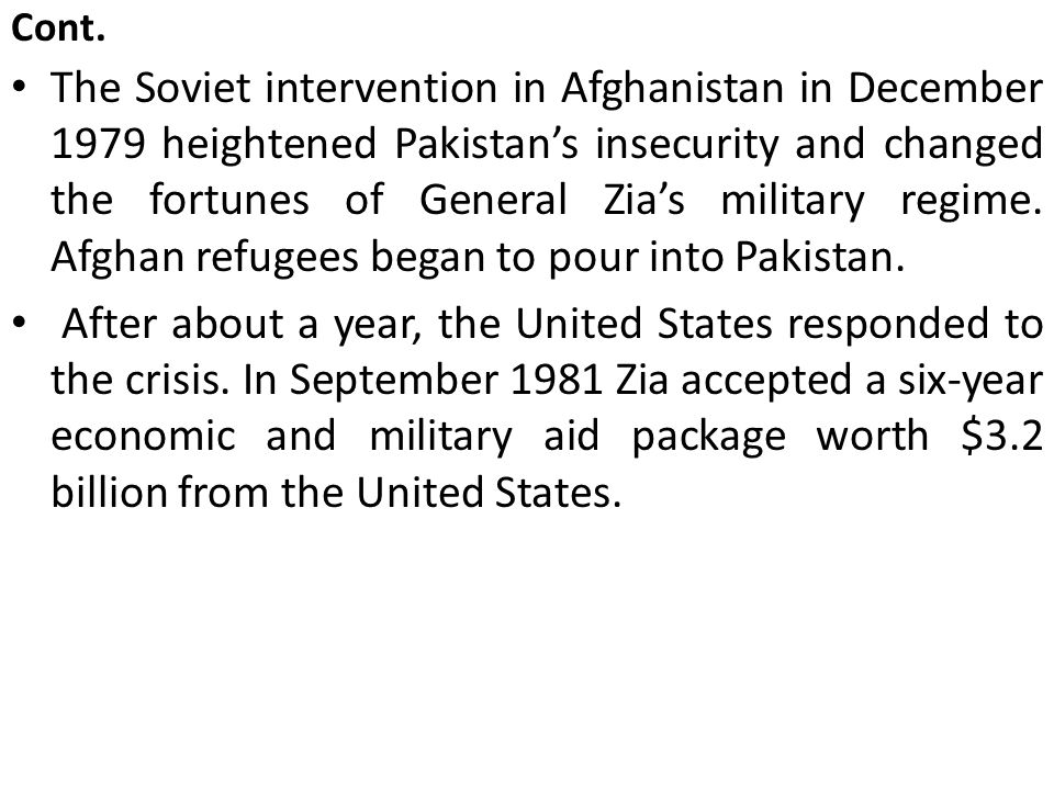 Cont. The Soviet intervention in Afghanistan in December 1979 heightened Pakistan's insecurity and changed the fortunes of General Zia's military regi